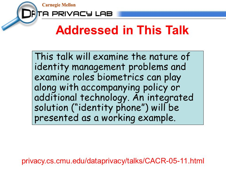 Addressed in This Talk privacy.cs.cmu.edu/dataprivacy/talks/CACR-05-11.html This talk will examine the nature of identity management problems and examine roles biometrics can play along with accompanying policy or additional technology.