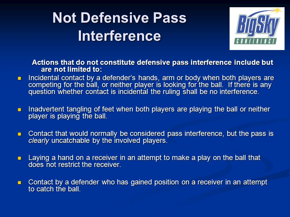 Not Defensive Pass Interference Actions that do not constitute defensive pass interference include but are not limited to: Incidental contact by a defender's hands, arm or body when both players are competing for the ball, or neither player is looking for the ball.