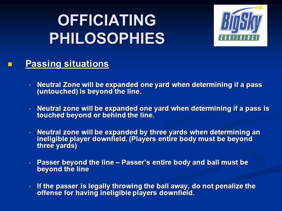 OFFICIATING PHILOSOPHIES Passing situations Passing situations Neutral Zone will be expanded one yard when determining if a pass (untouched) is beyond the line.