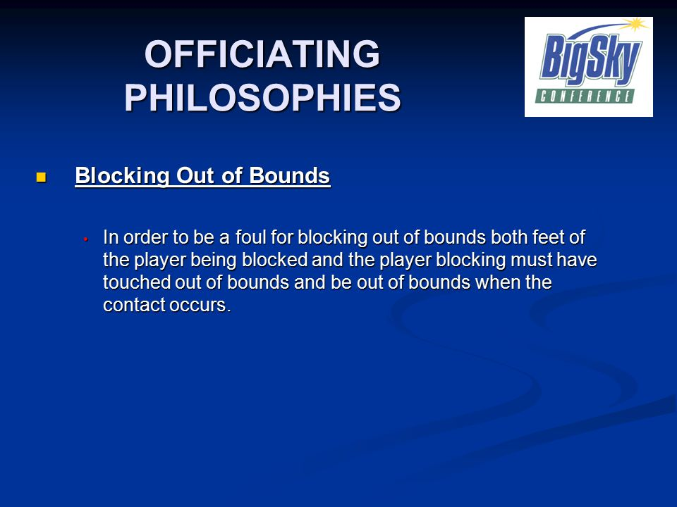 OFFICIATING PHILOSOPHIES Blocking Out of Bounds Blocking Out of Bounds In order to be a foul for blocking out of bounds both feet of the player being blocked and the player blocking must have touched out of bounds and be out of bounds when the contact occurs.