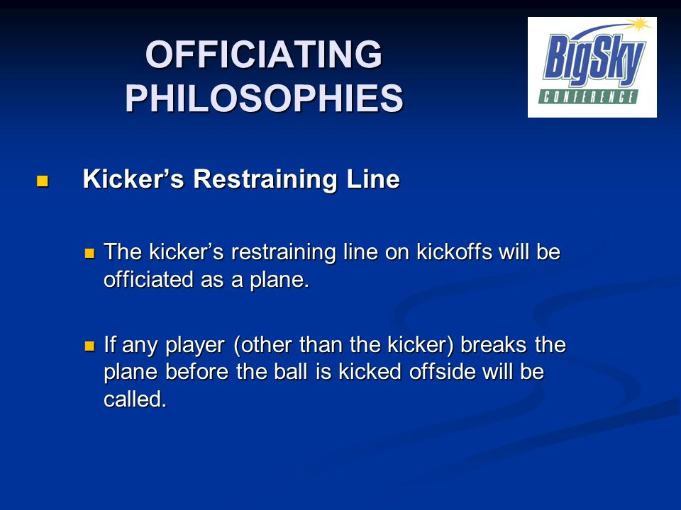 OFFICIATING PHILOSOPHIES Kicker's Restraining Line Kicker's Restraining Line The kicker's restraining line on kickoffs will be officiated as a plane.