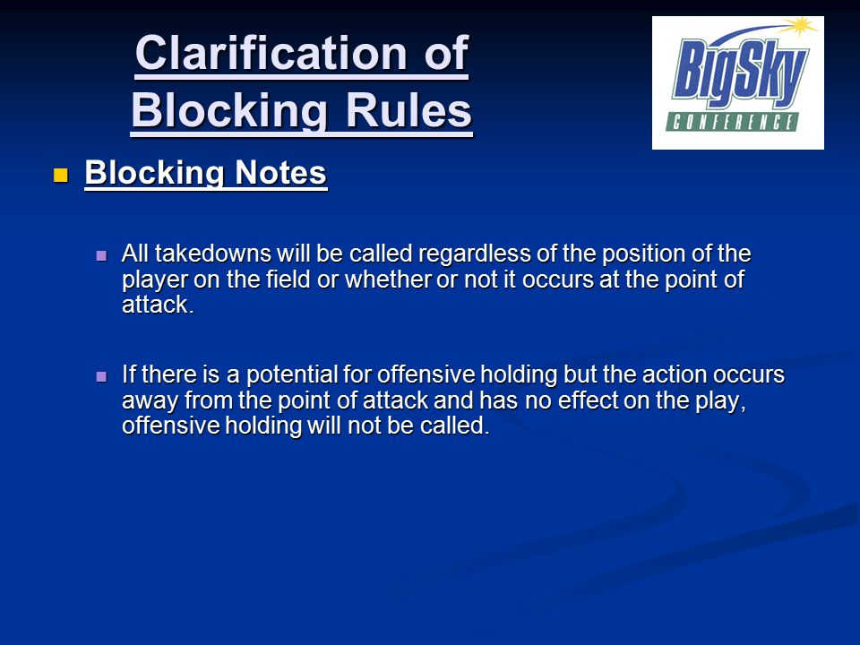 Blocking Notes Blocking Notes All takedowns will be called regardless of the position of the player on the field or whether or not it occurs at the point of attack.