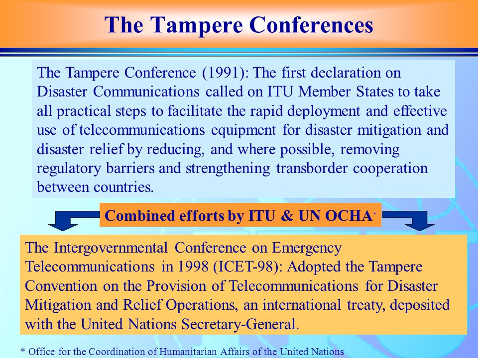 The Tampere Conferences The Tampere Conference (1991): The first declaration on Disaster Communications called on ITU Member States to take all practical steps to facilitate the rapid deployment and effective use of telecommunications equipment for disaster mitigation and disaster relief by reducing, and where possible, removing regulatory barriers and strengthening transborder cooperation between countries.