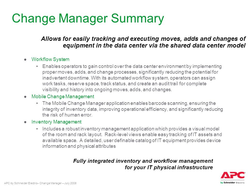 APC by Schneider Electric– Change Manager – July 2008 Change Manager Summary ●Workflow System Enables operators to gain control over the data center environment by implementing proper moves, adds, and change processes, significantly reducing the potential for inadvertent downtime.