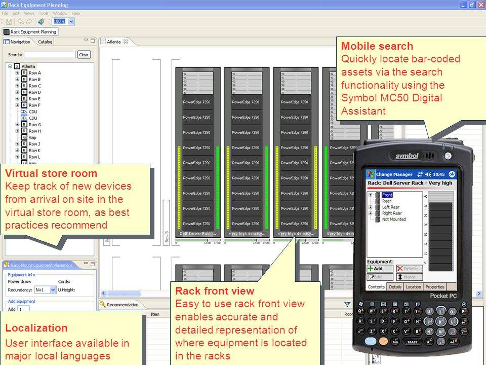 APC by Schneider Electric– Change Manager – July 2008 Rack front view Easy to use rack front view enables accurate and detailed representation of where equipment is located in the racks Rack front view Easy to use rack front view enables accurate and detailed representation of where equipment is located in the racks Mobile search Quickly locate bar-coded assets via the search functionality using the Symbol MC50 Digital Assistant Mobile search Quickly locate bar-coded assets via the search functionality using the Symbol MC50 Digital Assistant Virtual store room Keep track of new devices from arrival on site in the virtual store room, as best practices recommend Virtual store room Keep track of new devices from arrival on site in the virtual store room, as best practices recommend Localization User interface available in major local languages Localization User interface available in major local languages