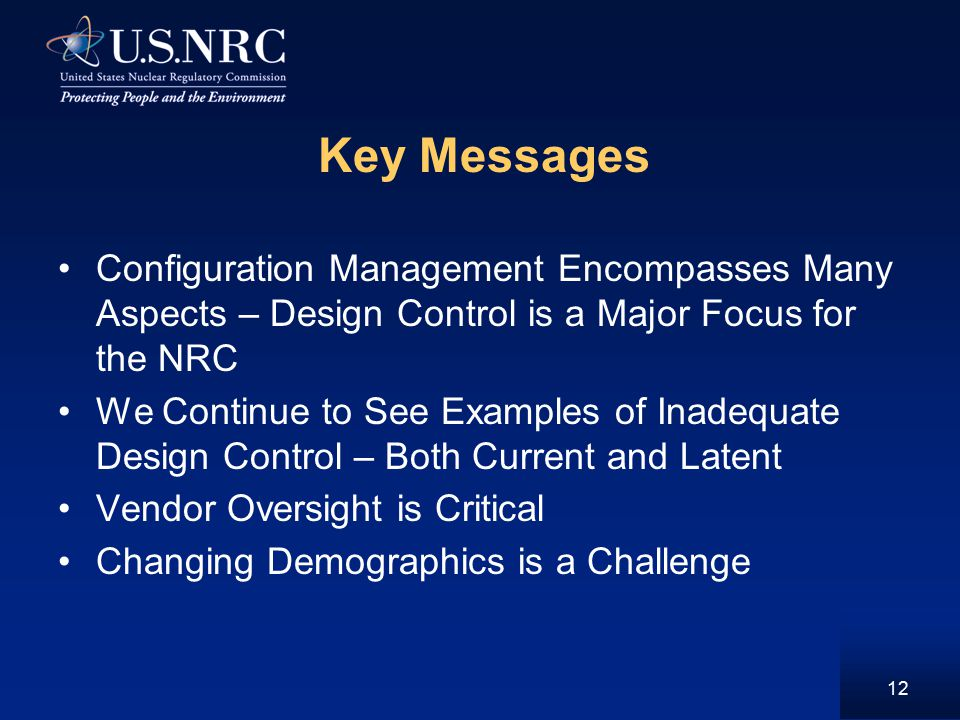 Key Messages Configuration Management Encompasses Many Aspects – Design Control is a Major Focus for the NRC We Continue to See Examples of Inadequate Design Control – Both Current and Latent Vendor Oversight is Critical Changing Demographics is a Challenge 12