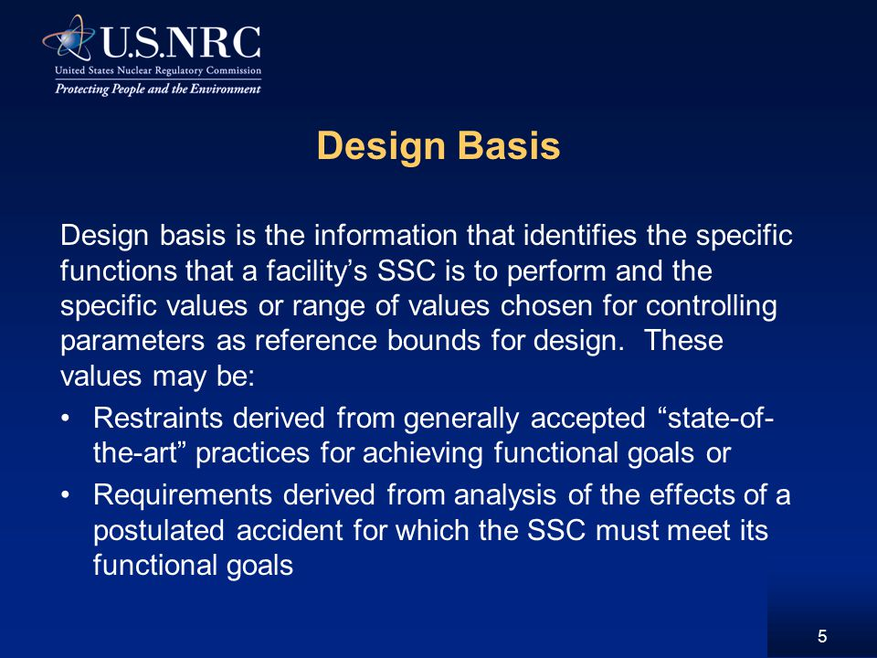 Design Basis Design basis is the information that identifies the specific functions that a facility's SSC is to perform and the specific values or range of values chosen for controlling parameters as reference bounds for design.