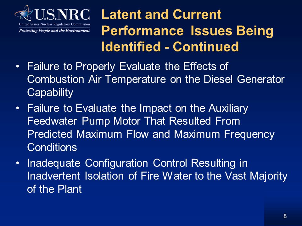 Latent and Current Performance Issues Being Identified - Continued 8 Failure to Properly Evaluate the Effects of Combustion Air Temperature on the Diesel Generator Capability Failure to Evaluate the Impact on the Auxiliary Feedwater Pump Motor That Resulted From Predicted Maximum Flow and Maximum Frequency Conditions Inadequate Configuration Control Resulting in Inadvertent Isolation of Fire Water to the Vast Majority of the Plant