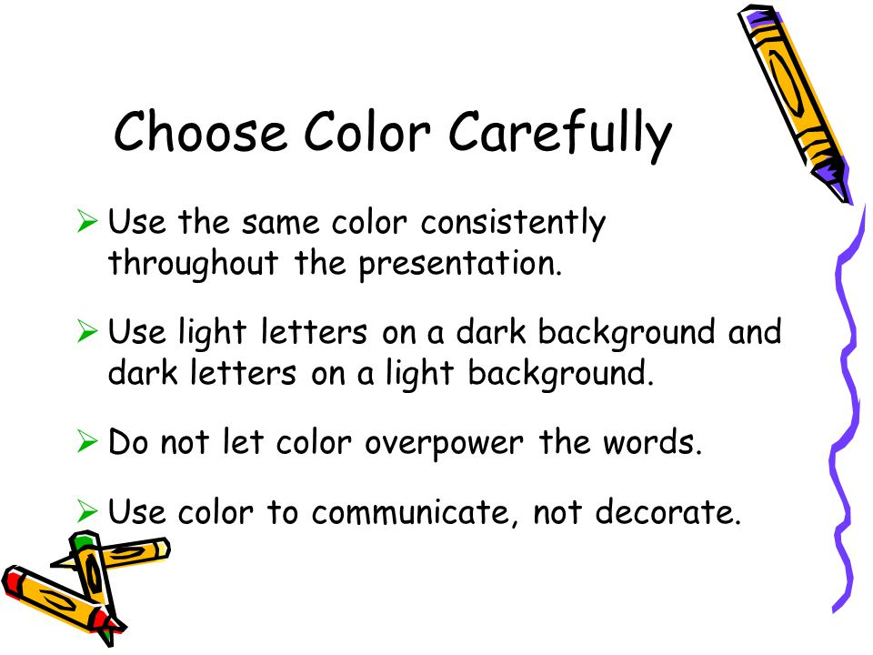 Choose Color Carefully  Use the same color consistently throughout the presentation.