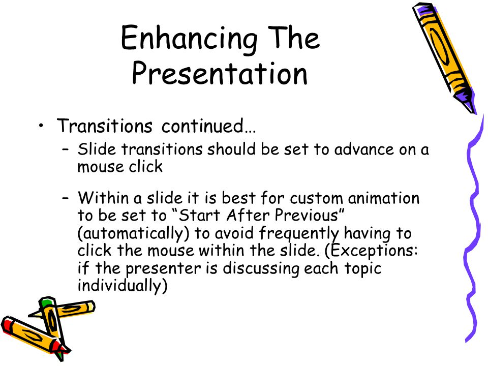 Enhancing The Presentation Transitions continued… –Slide transitions should be set to advance on a mouse click –Within a slide it is best for custom animation to be set to Start After Previous (automatically) to avoid frequently having to click the mouse within the slide.