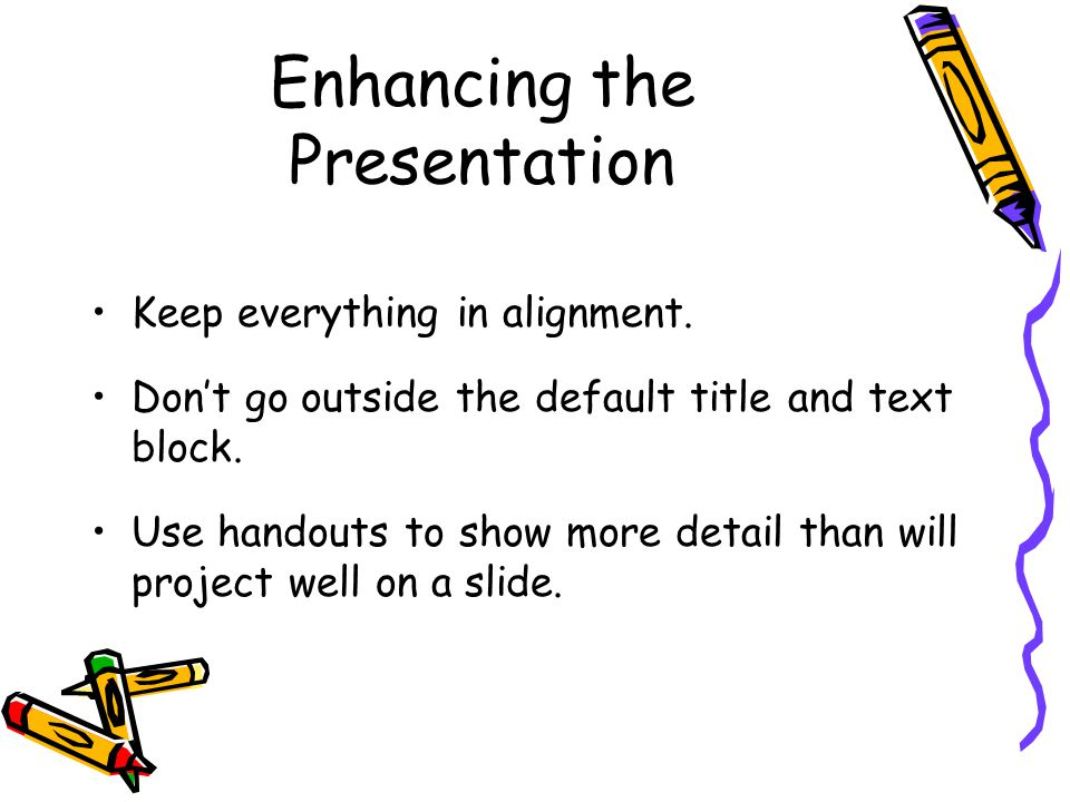Enhancing the Presentation Keep everything in alignment.