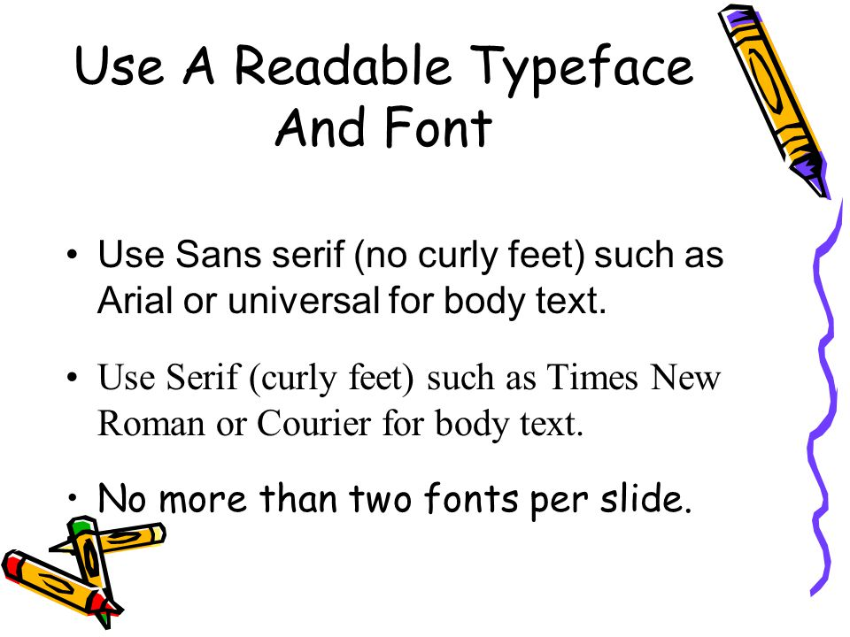 Use A Readable Typeface And Font Use Sans serif (no curly feet) such as Arial or universal for body text.