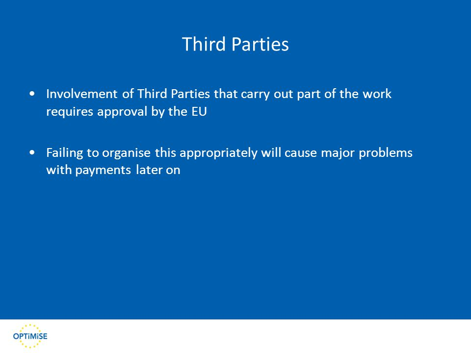 Third Parties Involvement of Third Parties that carry out part of the work requires approval by the EU Failing to organise this appropriately will cause major problems with payments later on