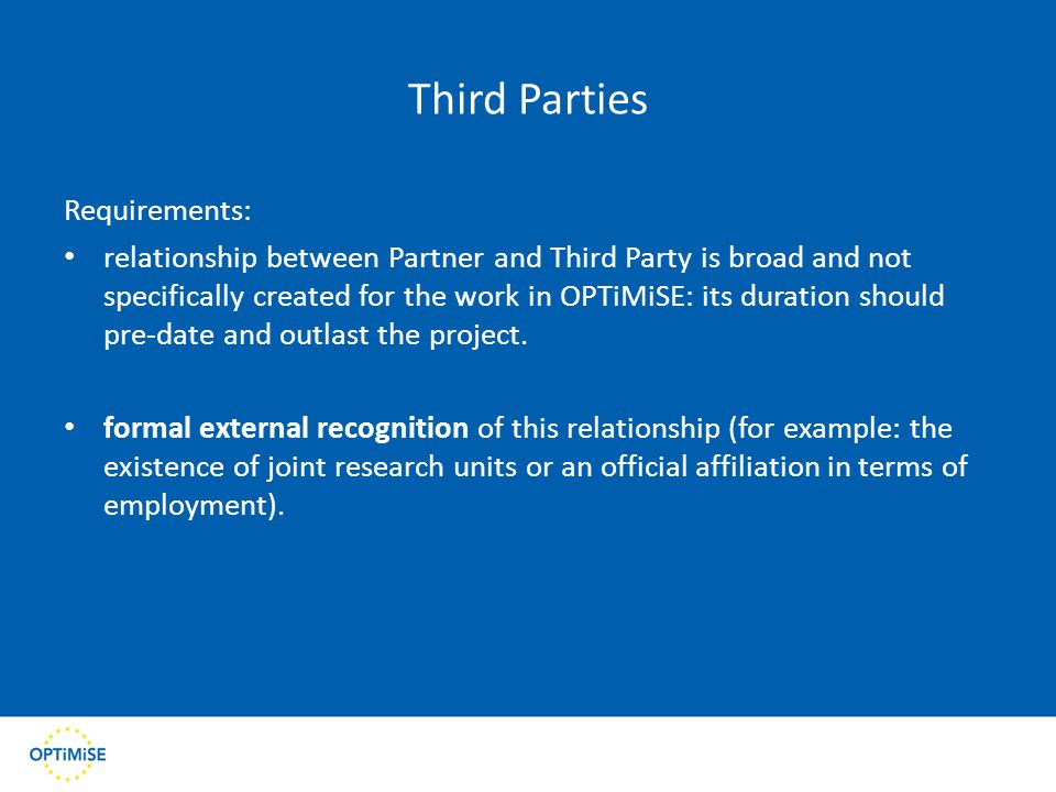 Third Parties Requirements: relationship between Partner and Third Party is broad and not specifically created for the work in OPTiMiSE: its duration should pre-date and outlast the project.