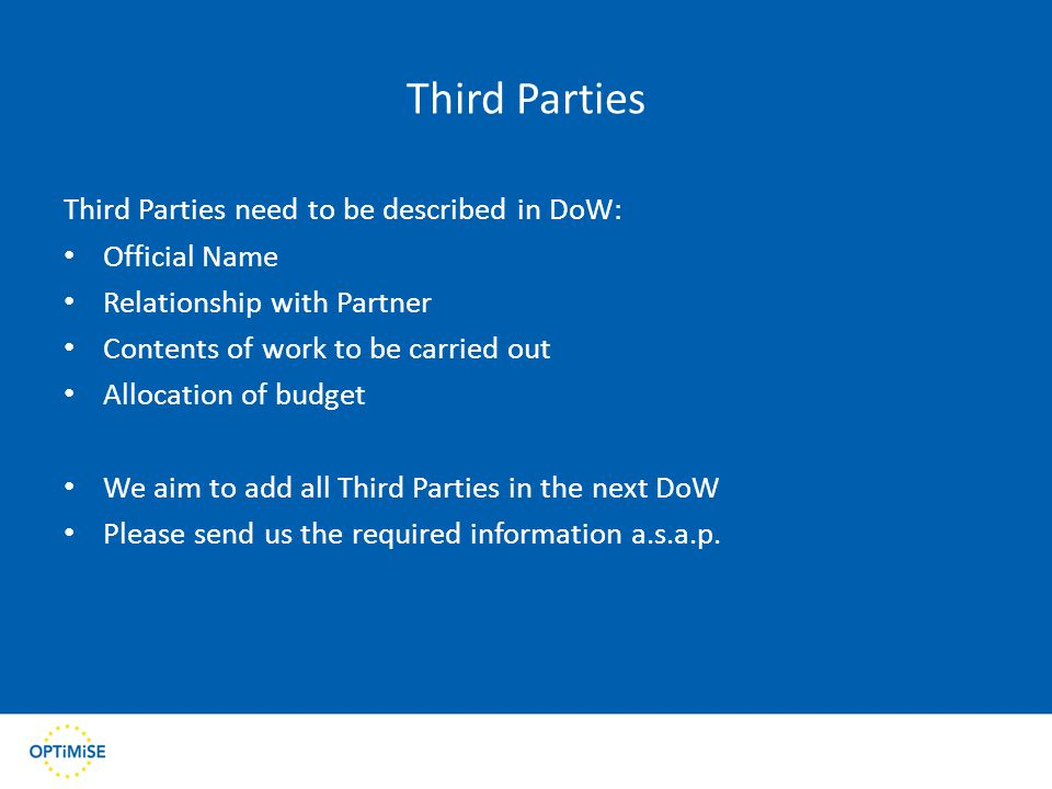 Third Parties Third Parties need to be described in DoW: Official Name Relationship with Partner Contents of work to be carried out Allocation of budget We aim to add all Third Parties in the next DoW Please send us the required information a.s.a.p.