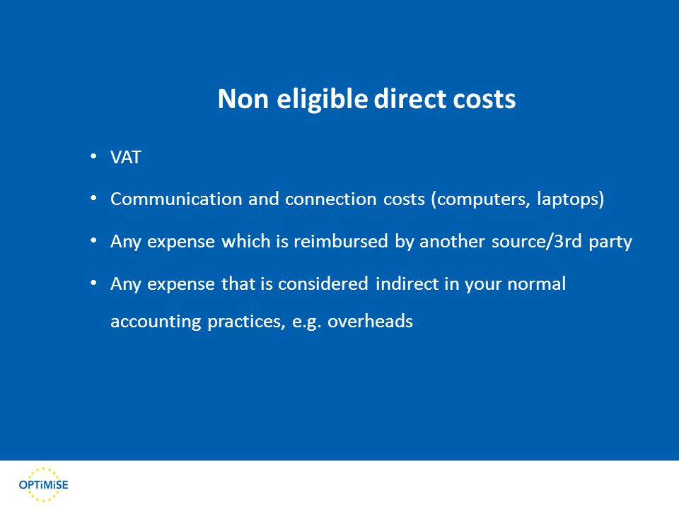 Non eligible direct costs VAT Communication and connection costs (computers, laptops) Any expense which is reimbursed by another source/3rd party Any expense that is considered indirect in your normal accounting practices, e.g.