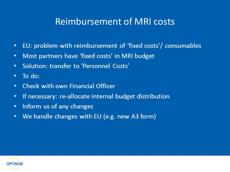Reimbursement of MRI costs EU: problem with reimbursement of 'fixed costs'/ consumables Most partners have 'fixed costs' in MRI budget Solution: transfer to 'Personnel Costs' To do: Check with own Financial Officer If necessary: re-allocate internal budget distribution Inform us of any changes We handle changes with EU (e.g.