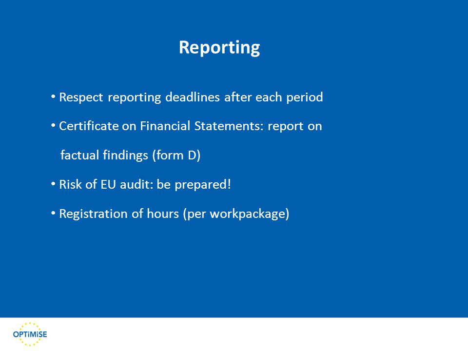 Reporting Respect reporting deadlines after each period Certificate on Financial Statements: report on factual findings (form D) Risk of EU audit: be prepared.