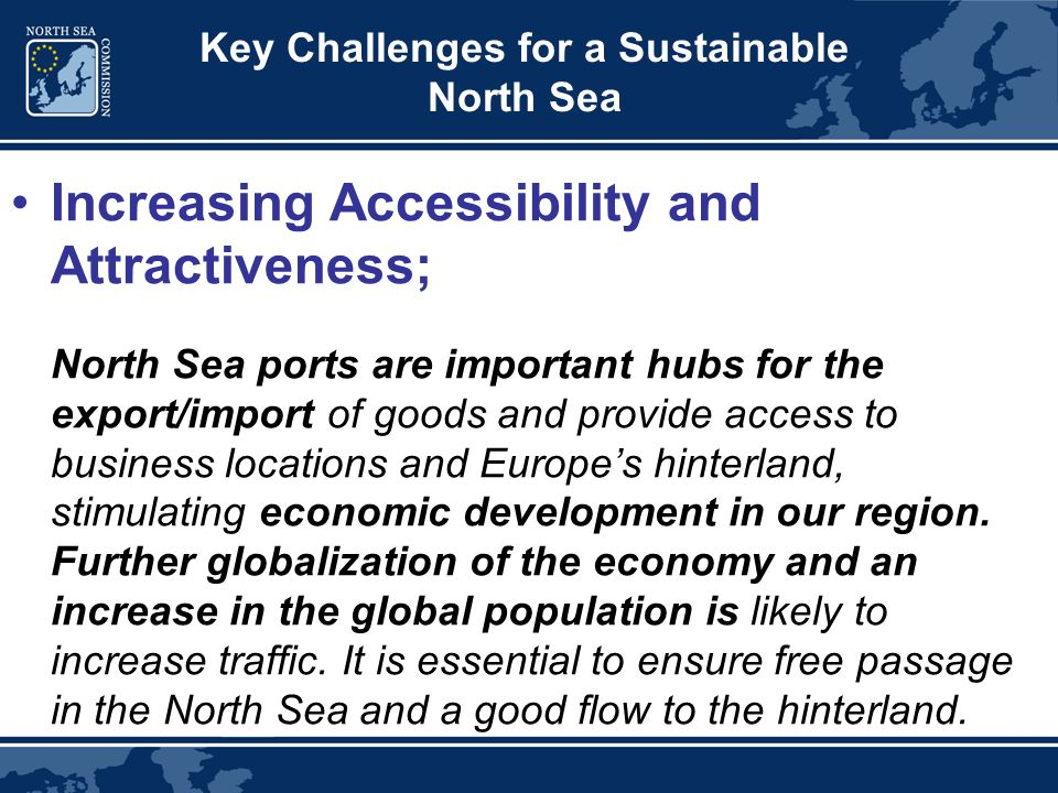 Key Challenges for a Sustainable North Sea Increasing Accessibility and Attractiveness; North Sea ports are important hubs for the export/import of goods and provide access to business locations and Europe's hinterland, stimulating economic development in our region.