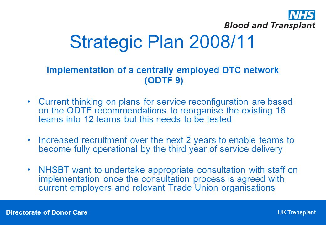 Directorate of Donor Care UK Transplant Strategic Plan 2008/11 Implementation of a centrally employed DTC network (ODTF 9)‏ Current thinking on plans for service reconfiguration are based on the ODTF recommendations to reorganise the existing 18 teams into 12 teams but this needs to be tested Increased recruitment over the next 2 years to enable teams to become fully operational by the third year of service delivery NHSBT want to undertake appropriate consultation with staff on implementation once the consultation process is agreed with current employers and relevant Trade Union organisations