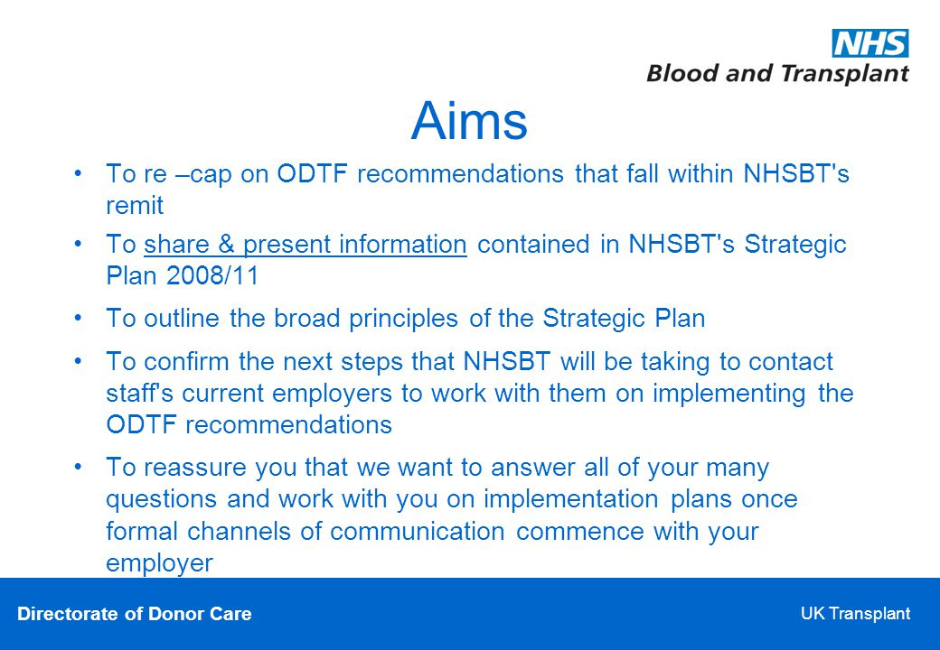 Directorate of Donor Care UK Transplant Aims To re –cap on ODTF recommendations that fall within NHSBT s remit To share & present information contained in NHSBT s Strategic Plan 2008/11 To outline the broad principles of the Strategic Plan To confirm the next steps that NHSBT will be taking to contact staff s current employers to work with them on implementing the ODTF recommendations To reassure you that we want to answer all of your many questions and work with you on implementation plans once formal channels of communication commence with your employer