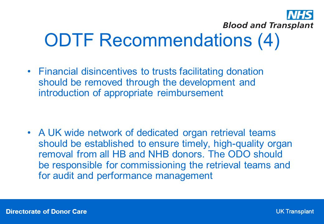 Directorate of Donor Care UK Transplant ODTF Recommendations (4)‏ Financial disincentives to trusts facilitating donation should be removed through the development and introduction of appropriate reimbursement A UK wide network of dedicated organ retrieval teams should be established to ensure timely, high-quality organ removal from all HB and NHB donors.