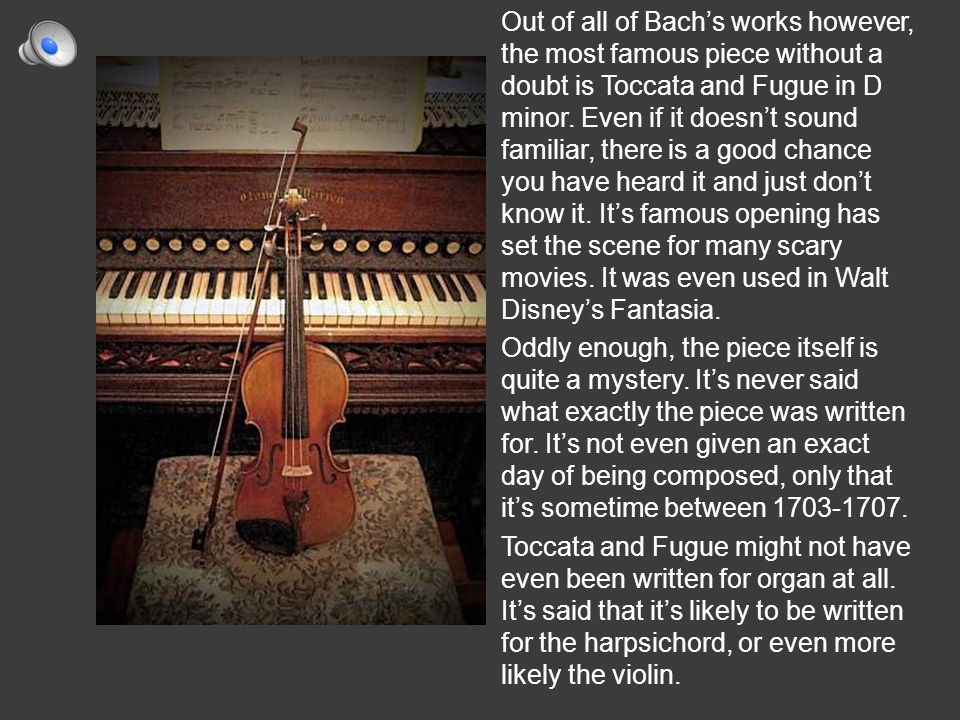 Out of all of Bach's works however, the most famous piece without a doubt is Toccata and Fugue in D minor.