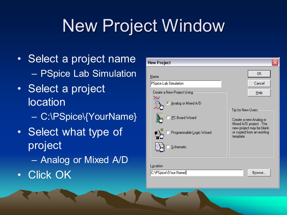 Select a project name –PSpice Lab Simulation Select a project location –C:\PSpice\{YourName} Select what type of project –Analog or Mixed A/D Click OK New Project Window