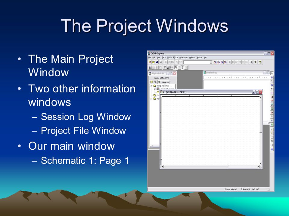 The Project Windows The Main Project Window Two other information windows –Session Log Window –Project File Window Our main window –Schematic 1: Page 1