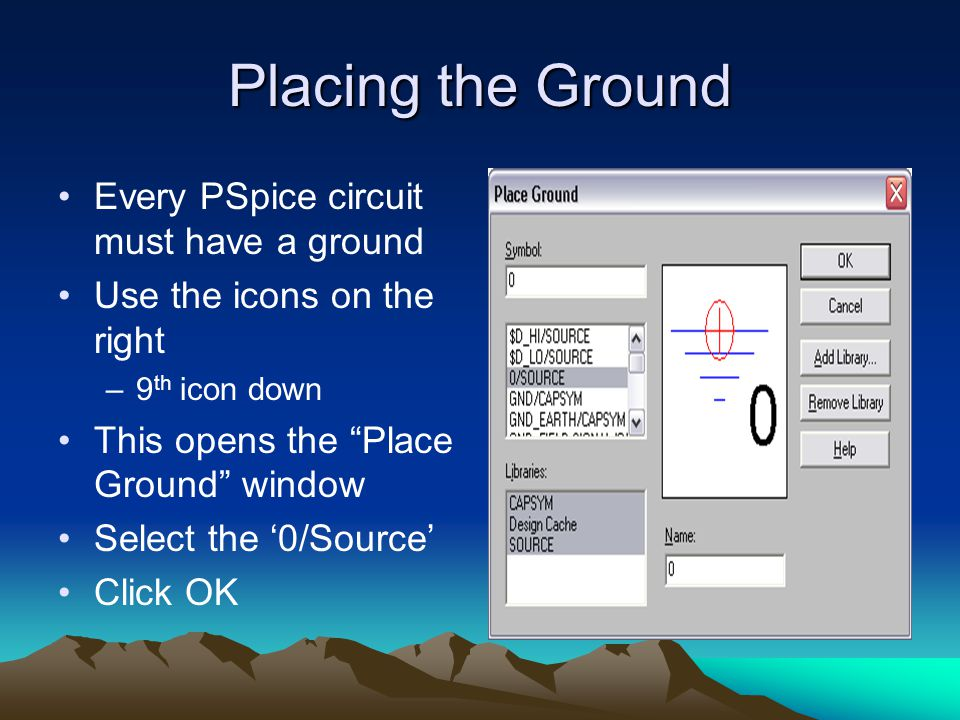 Placing the Ground Every PSpice circuit must have a ground Use the icons on the right –9 th icon down This opens the Place Ground window Select the '0/Source' Click OK