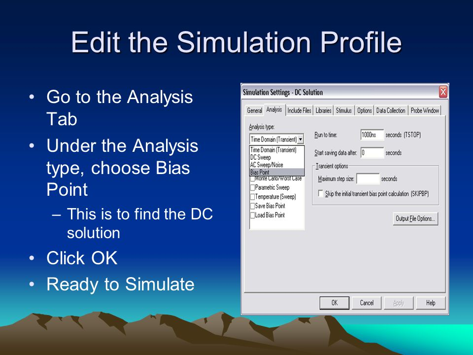 Edit the Simulation Profile Go to the Analysis Tab Under the Analysis type, choose Bias Point –This is to find the DC solution Click OK Ready to Simulate