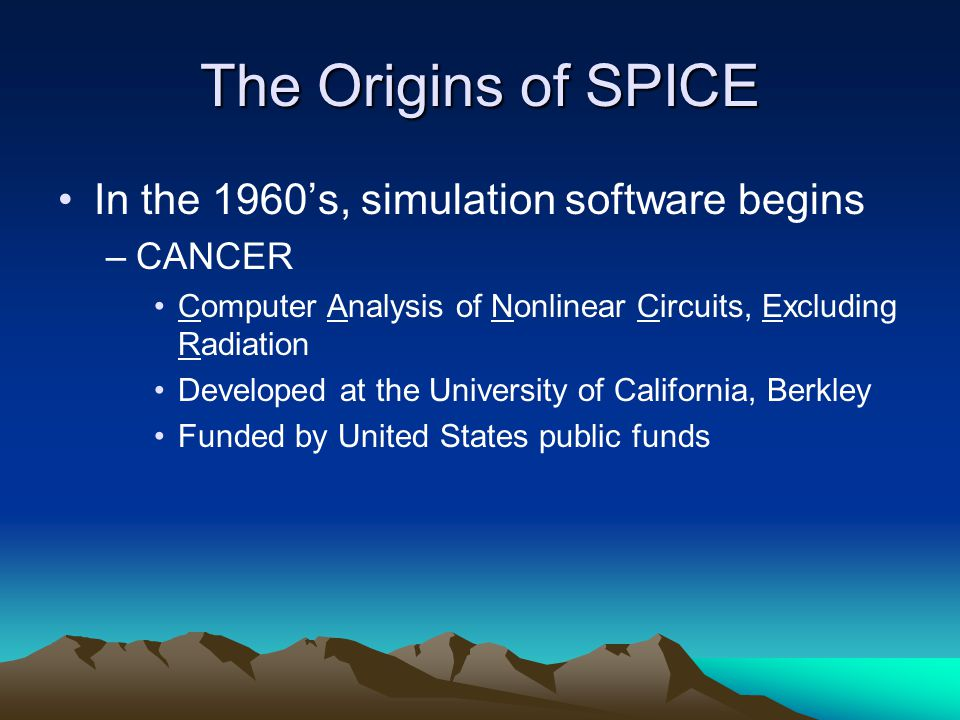 The Origins of SPICE In the 1960's, simulation software begins –CANCER Computer Analysis of Nonlinear Circuits, Excluding Radiation Developed at the University of California, Berkley Funded by United States public funds