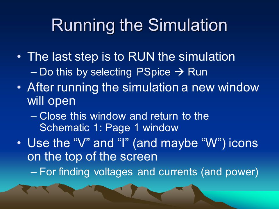 Running the Simulation The last step is to RUN the simulation –Do this by selecting PSpice  Run After running the simulation a new window will open –Close this window and return to the Schematic 1: Page 1 window Use the V and I (and maybe W ) icons on the top of the screen –For finding voltages and currents (and power)