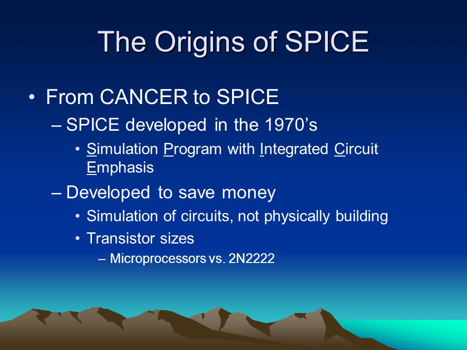 The Origins of SPICE From CANCER to SPICE –SPICE developed in the 1970's Simulation Program with Integrated Circuit Emphasis –Developed to save money Simulation of circuits, not physically building Transistor sizes –Microprocessors vs.