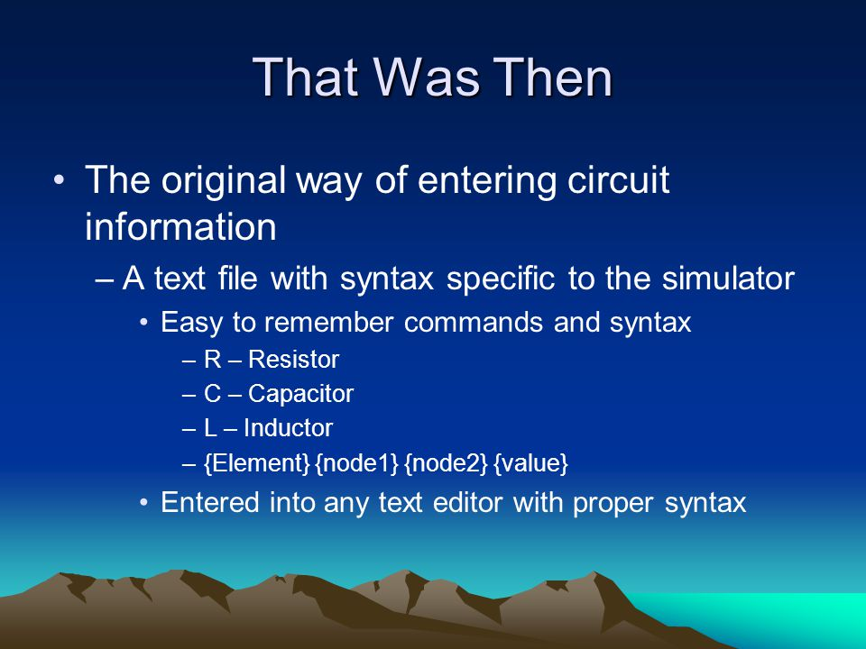 That Was Then The original way of entering circuit information –A text file with syntax specific to the simulator Easy to remember commands and syntax –R – Resistor –C – Capacitor –L – Inductor –{Element} {node1} {node2} {value} Entered into any text editor with proper syntax