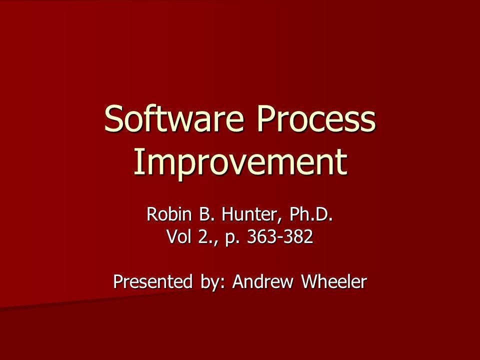 Software Process Improvement Robin B. Hunter, Ph.D. Vol 2., p. 363-382 Presented by: Andrew Wheeler