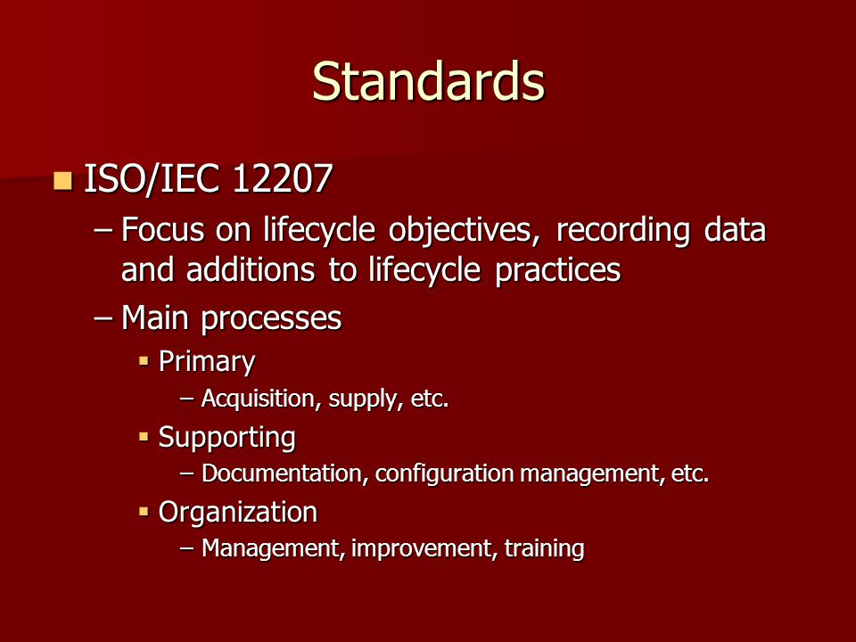 Standards ISO/IEC 12207 ISO/IEC 12207 –Focus on lifecycle objectives, recording data and additions to lifecycle practices –Main processes  Primary –Acquisition, supply, etc.