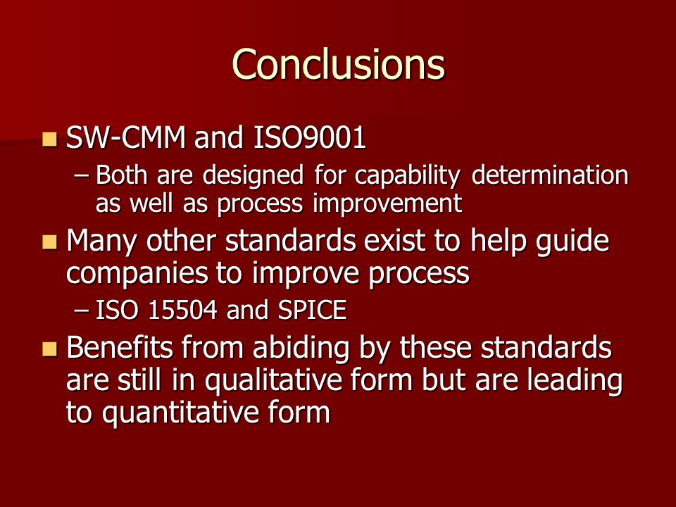 Conclusions SW-CMM and ISO9001 SW-CMM and ISO9001 –Both are designed for capability determination as well as process improvement Many other standards exist to help guide companies to improve process Many other standards exist to help guide companies to improve process –ISO 15504 and SPICE Benefits from abiding by these standards are still in qualitative form but are leading to quantitative form Benefits from abiding by these standards are still in qualitative form but are leading to quantitative form