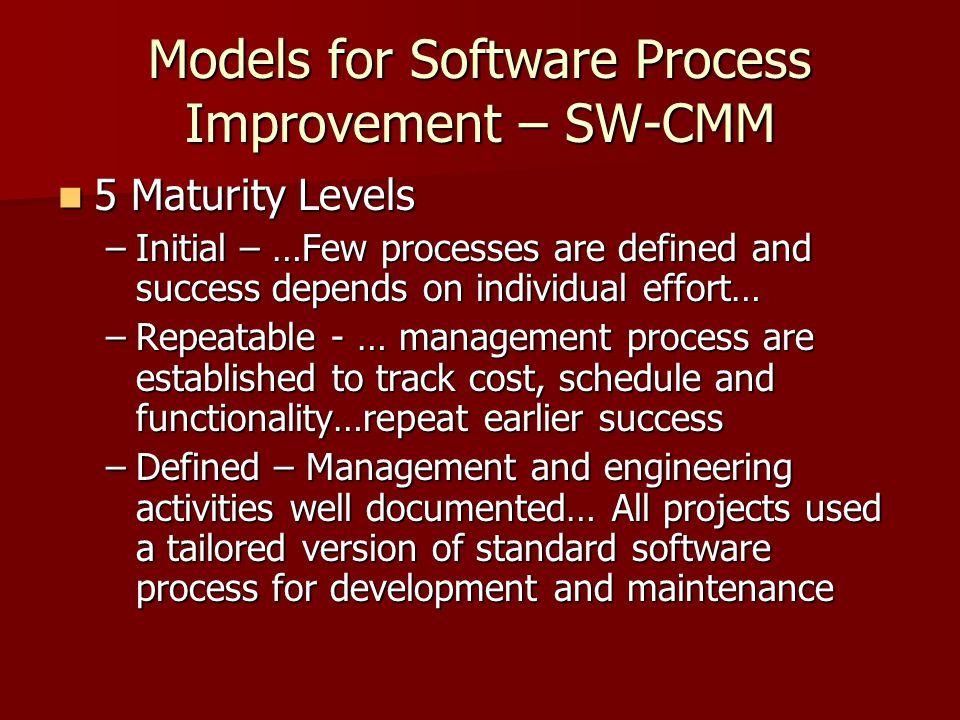 Models for Software Process Improvement – SW-CMM 5 Maturity Levels 5 Maturity Levels –Initial – …Few processes are defined and success depends on individual effort… –Repeatable - … management process are established to track cost, schedule and functionality…repeat earlier success –Defined – Management and engineering activities well documented… All projects used a tailored version of standard software process for development and maintenance