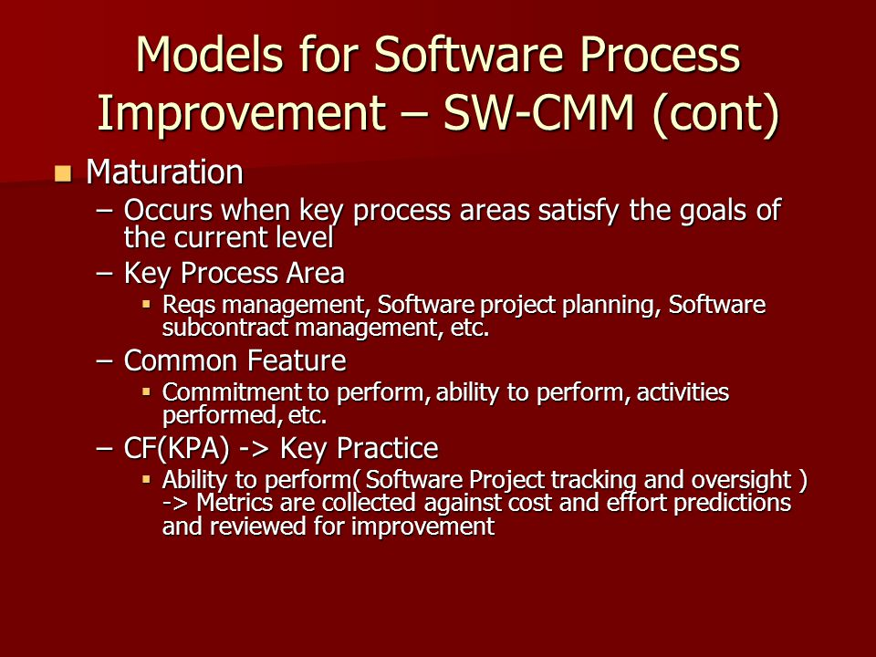 Models for Software Process Improvement – SW-CMM (cont) Maturation Maturation –Occurs when key process areas satisfy the goals of the current level –Key Process Area  Reqs management, Software project planning, Software subcontract management, etc.