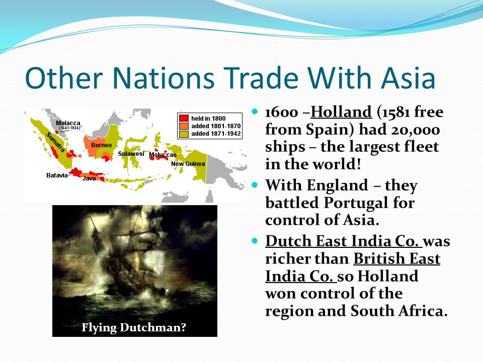 Other Nations Trade With Asia 1600 –Holland (1581 free from Spain) had 20,000 ships – the largest fleet in the world.