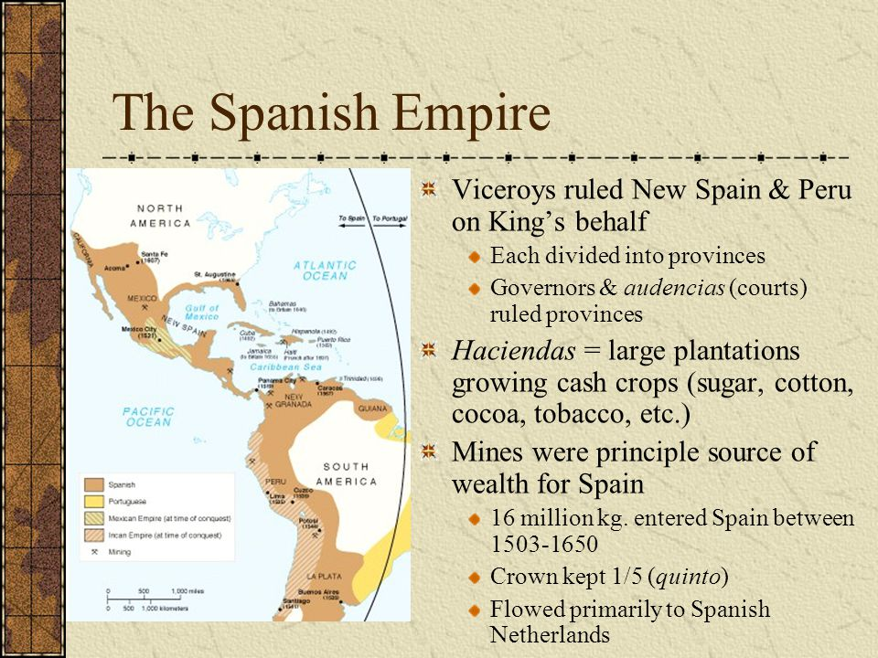 The Spanish Empire Viceroys ruled New Spain & Peru on King's behalf Each divided into provinces Governors & audencias (courts) ruled provinces Haciendas = large plantations growing cash crops (sugar, cotton, cocoa, tobacco, etc.) Mines were principle source of wealth for Spain 16 million kg.