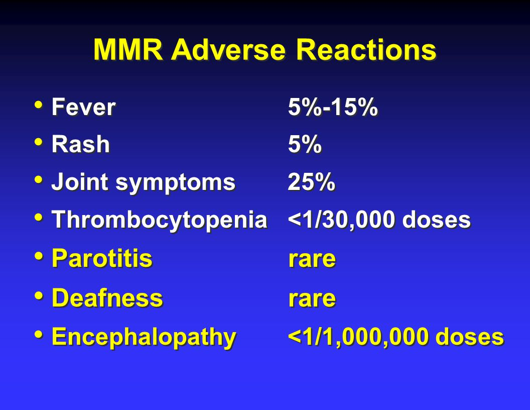 MMR Adverse Reactions Fever 5%-15% Rash 5% Joint symptoms 25% Thrombocytopenia <1/30,000 doses Parotitis rare Deafness rare Encephalopathy <1/1,000,000 doses Fever 5%-15% Rash 5% Joint symptoms 25% Thrombocytopenia <1/30,000 doses Parotitis rare Deafness rare Encephalopathy <1/1,000,000 doses