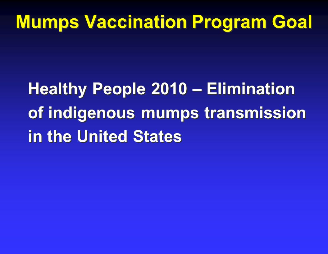 Mumps Vaccination Program Goal Healthy People 2010 – Elimination of indigenous mumps transmission in the United States Healthy People 2010 – Elimination of indigenous mumps transmission in the United States