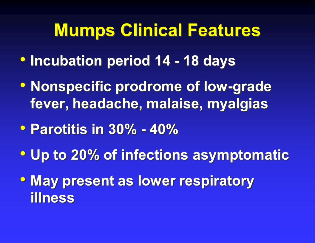 Mumps Clinical Features Incubation period days Nonspecific prodrome of low-grade fever, headache, malaise, myalgias Parotitis in 30% - 40% Up to 20% of infections asymptomatic May present as lower respiratory illness Incubation period days Nonspecific prodrome of low-grade fever, headache, malaise, myalgias Parotitis in 30% - 40% Up to 20% of infections asymptomatic May present as lower respiratory illness