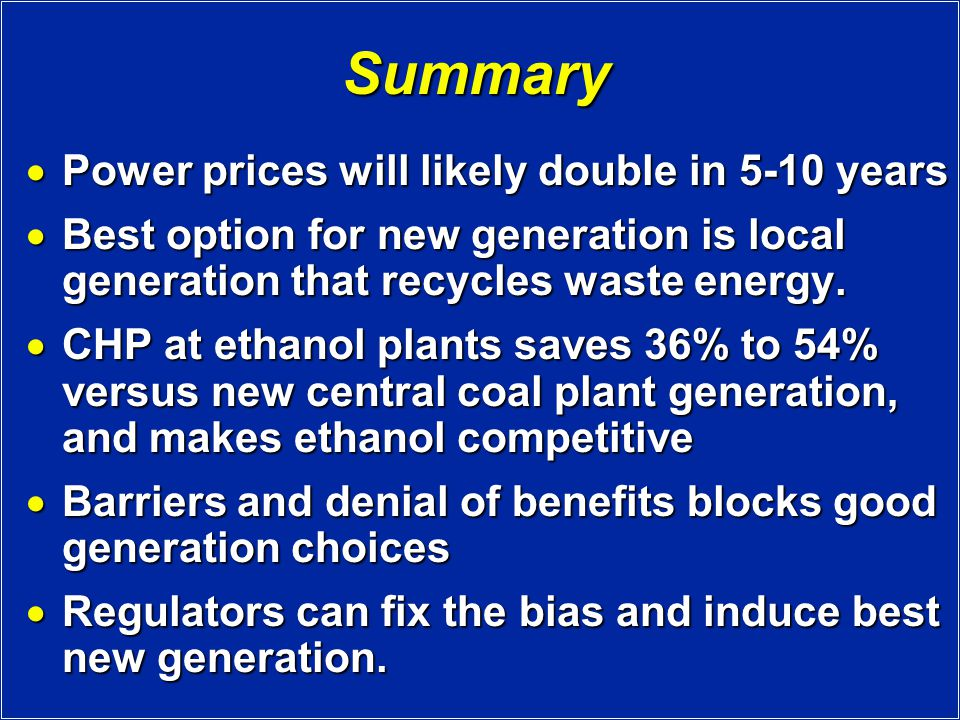 Summary  Power prices will likely double in 5-10 years  Best option for new generation is local generation that recycles waste energy.