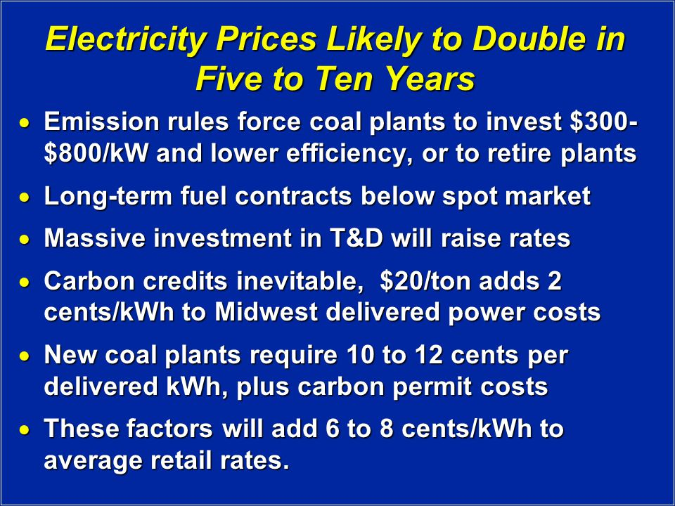Electricity Prices Likely to Double in Five to Ten Years  Emission rules force coal plants to invest $300- $800/kW and lower efficiency, or to retire plants  Long-term fuel contracts below spot market  Massive investment in T&D will raise rates  Carbon credits inevitable, $20/ton adds 2 cents/kWh to Midwest delivered power costs  New coal plants require 10 to 12 cents per delivered kWh, plus carbon permit costs  These factors will add 6 to 8 cents/kWh to average retail rates.