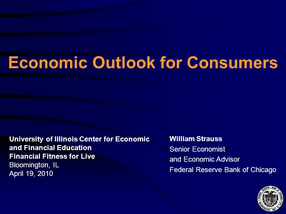 Economic Outlook for Consumers William Strauss Senior Economist and Economic Advisor Federal Reserve Bank of Chicago University of Illinois Center for Economic and Financial Education Financial Fitness for Live Bloomington, IL April 19, 2010