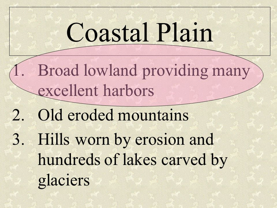 Coastal Plain 1.Broad lowland providing many excellent harbors 2.Old eroded mountains 3.Hills worn by erosion and hundreds of lakes carved by glaciers