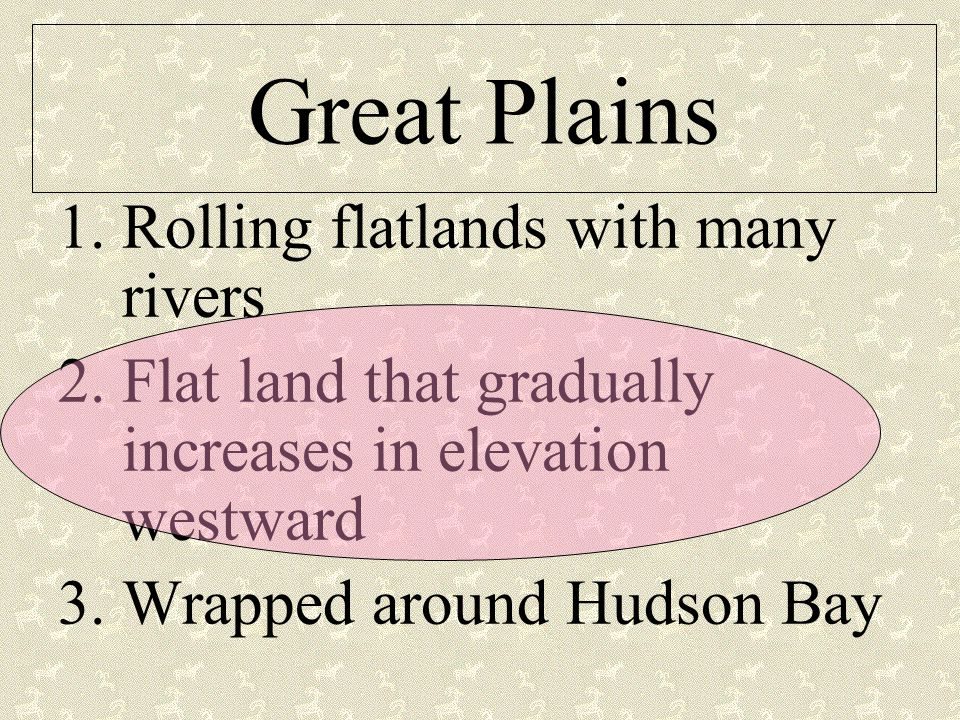 Great Plains 1.Rolling flatlands with many rivers 2.Flat land that gradually increases in elevation westward 3.Wrapped around Hudson Bay